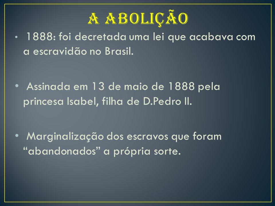 A ABOLIÇÃO 1888: foi decretada uma lei que acabava com a escravidão no Brasil.
