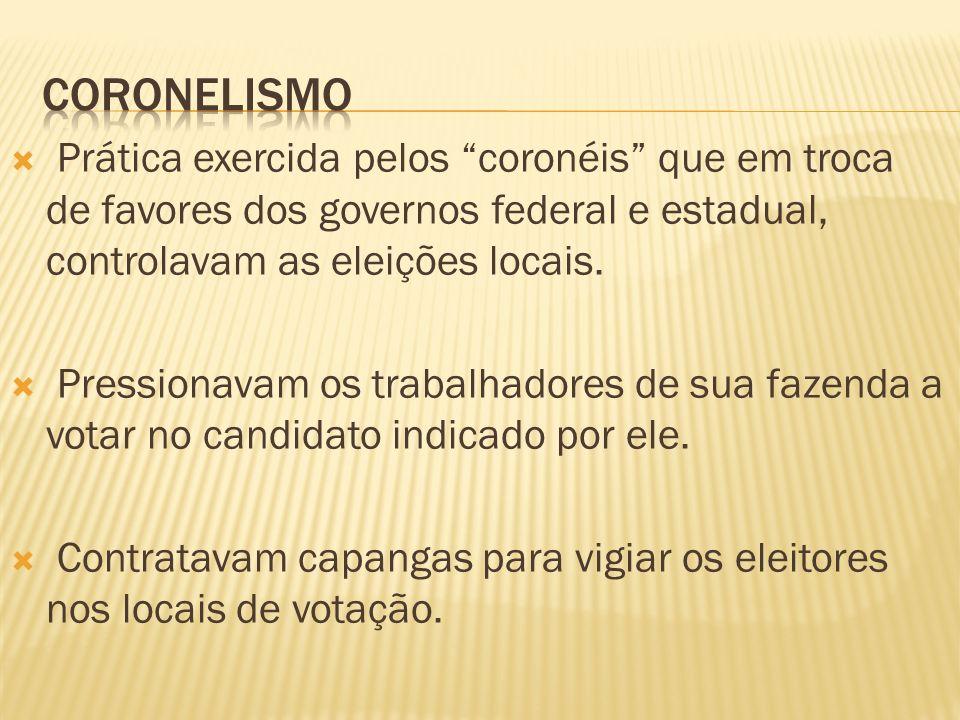 CORONELISMO Prática exercida pelos coronéis que em troca de favores dos governos federal e estadual, controlavam as eleições locais.