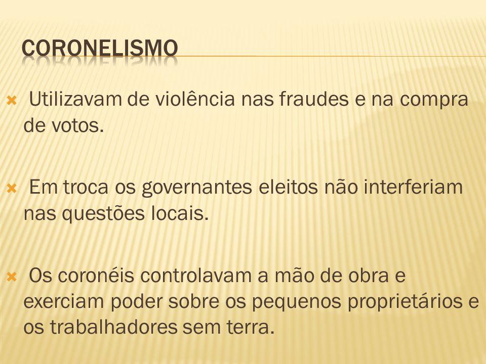 coronelismo Utilizavam de violência nas fraudes e na compra de votos.