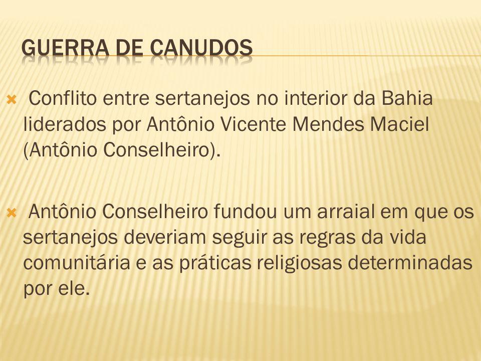 Guerra de canudosConflito entre sertanejos no interior da Bahia liderados por Antônio Vicente Mendes Maciel (Antônio Conselheiro).