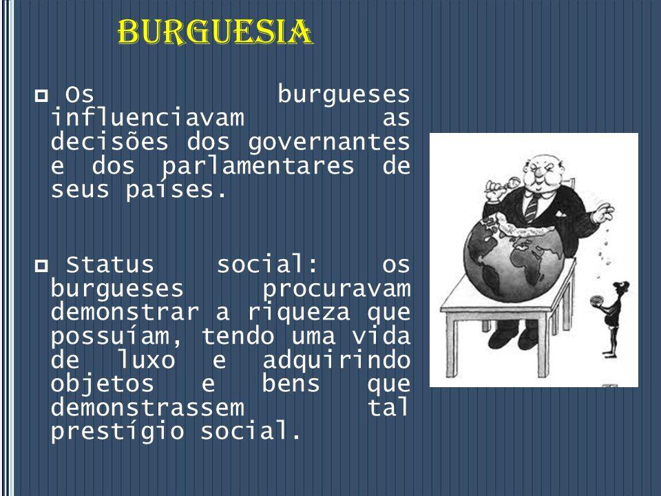 BURGUESIA Os burgueses influenciavam as decisões dos governantes e dos parlamentares de seus países.