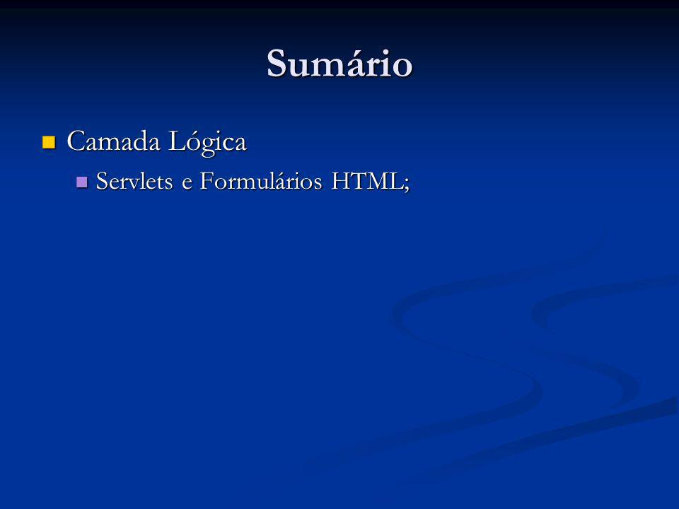 Sumário Camada Lógica Servlets e Formulários HTML;