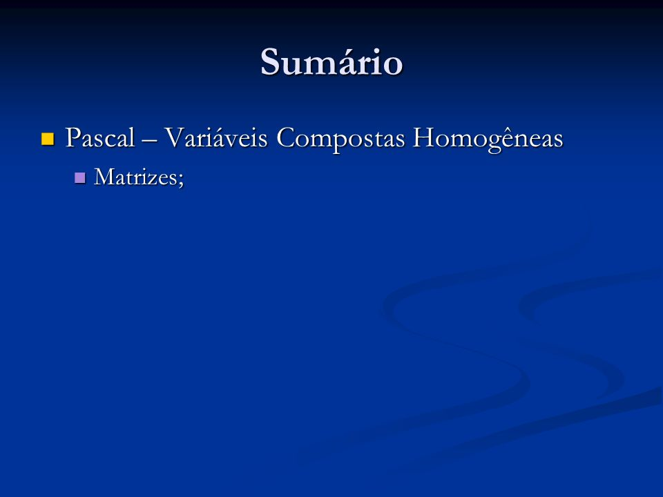 Sumário Pascal – Variáveis Compostas Homogêneas Matrizes;