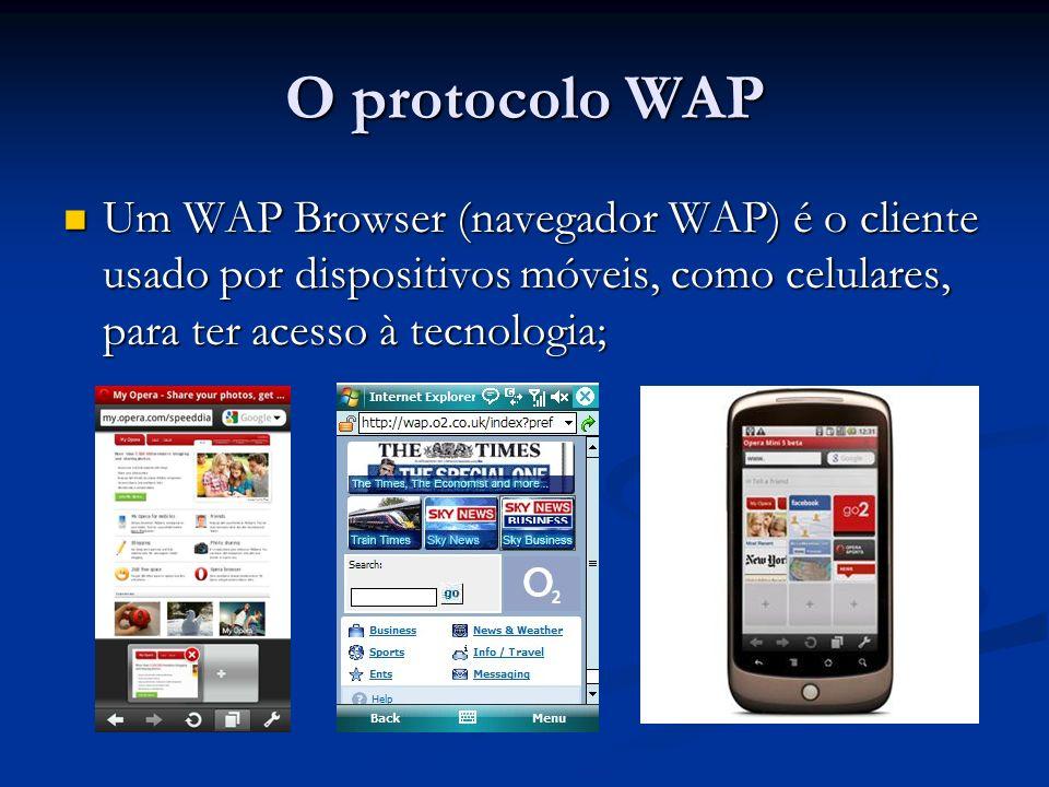 O protocolo WAP Um WAP Browser (navegador WAP) é o cliente usado por dispositivos móveis, como celulares, para ter acesso à tecnologia;