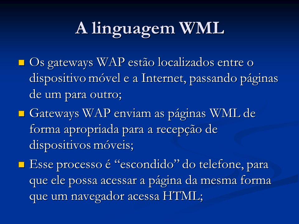 A linguagem WML Os gateways WAP estão localizados entre o dispositivo móvel e a Internet, passando páginas de um para outro;