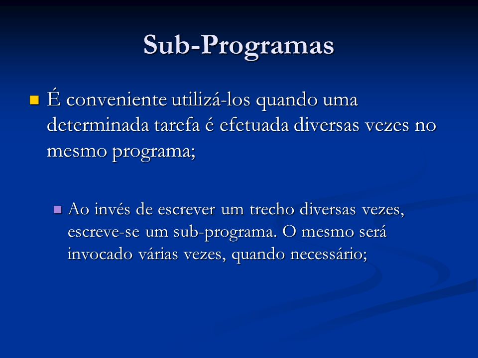 Sub-Programas É conveniente utilizá-los quando uma determinada tarefa é efetuada diversas vezes no mesmo programa;