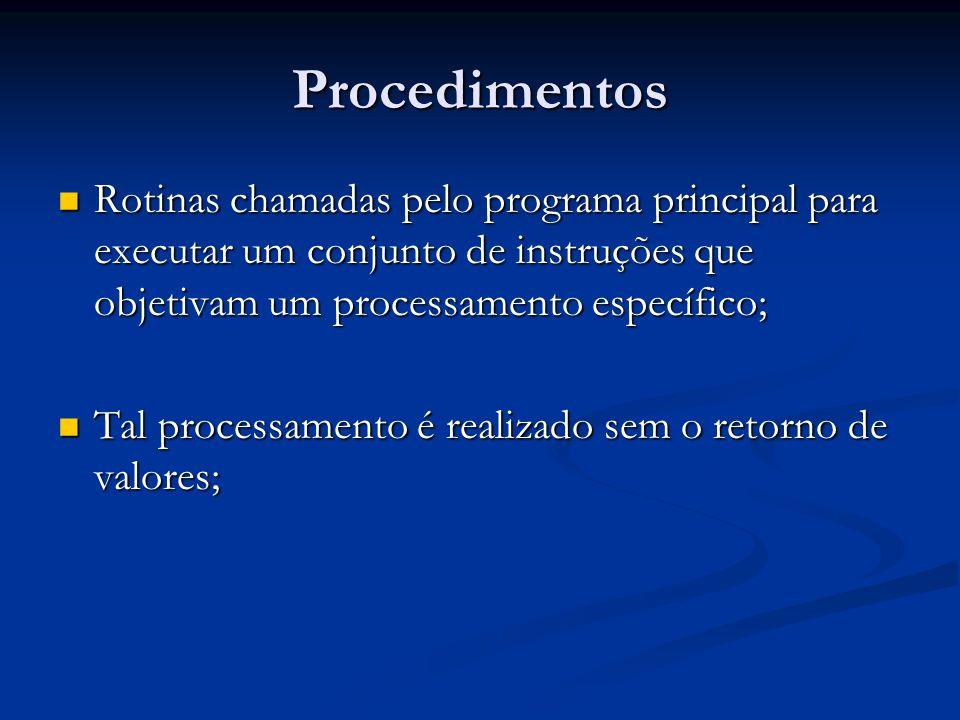 Procedimentos Rotinas chamadas pelo programa principal para executar um conjunto de instruções que objetivam um processamento específico;