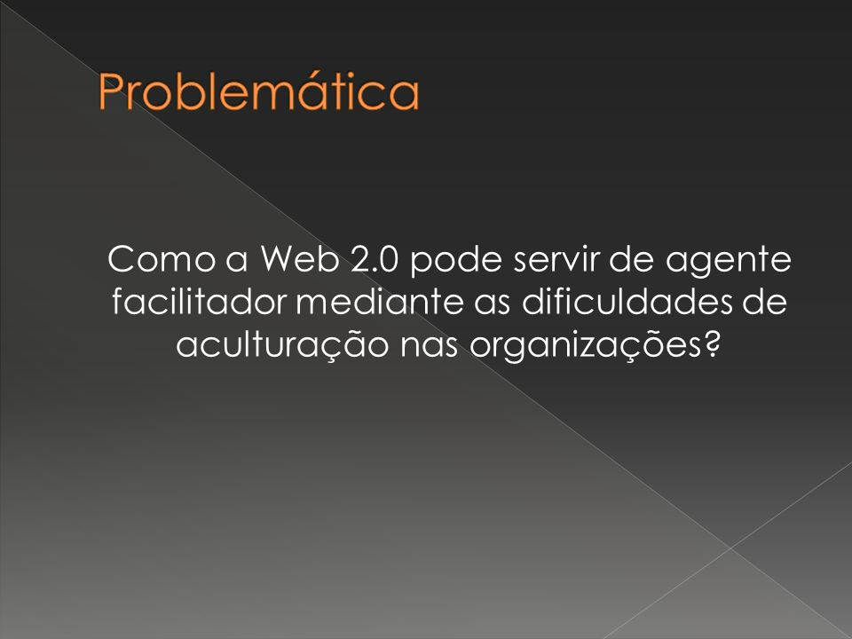 Problemática Como a Web 2.0 pode servir de agente facilitador mediante as dificuldades de aculturação nas organizações