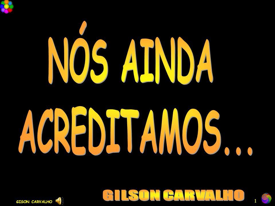 NÓS AINDA ACREDITAMOS... GILSON CARVALHO GISON CARVALHO