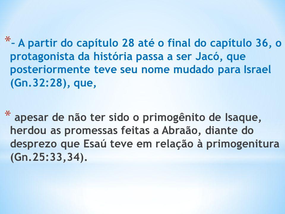 – A partir do capítulo 28 até o final do capítulo 36, o protagonista da história passa a ser Jacó, que posteriormente teve seu nome mudado para Israel (Gn.32:28), que,