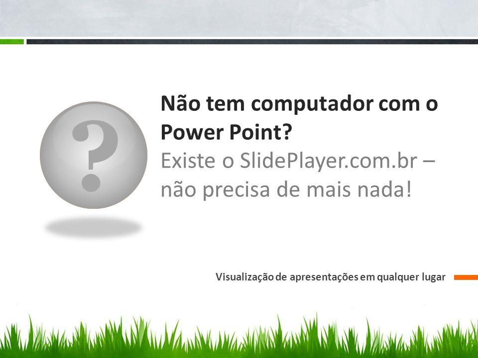 Não tem computador com o Power Point. Existe o SlidePlayer.com.br – não precisa de mais nada.