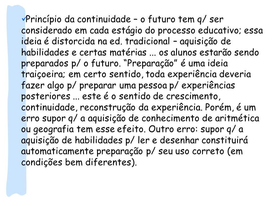 Princípio da continuidade – o futuro tem q/ ser considerado em cada estágio do processo educativo; essa ideia é distorcida na ed.
