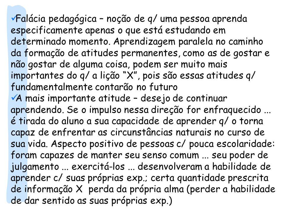 Falácia pedagógica – noção de q/ uma pessoa aprenda especificamente apenas o que está estudando em determinado momento. Aprendizagem paralela no caminho da formação de atitudes permanentes, como as de gostar e não gostar de alguma coisa, podem ser muito mais importantes do q/ a lição X , pois são essas atitudes q/ fundamentalmente contarão no futuro