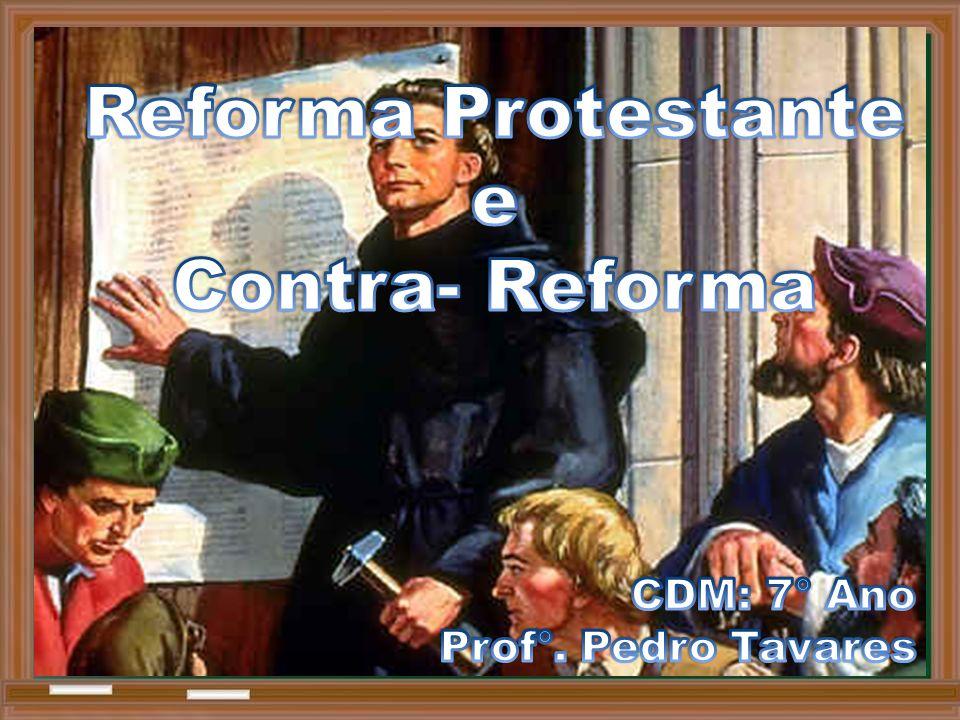 Reforma Protestante e Contra- Reforma CDM: 7° Ano Prof°. Pedro Tavares