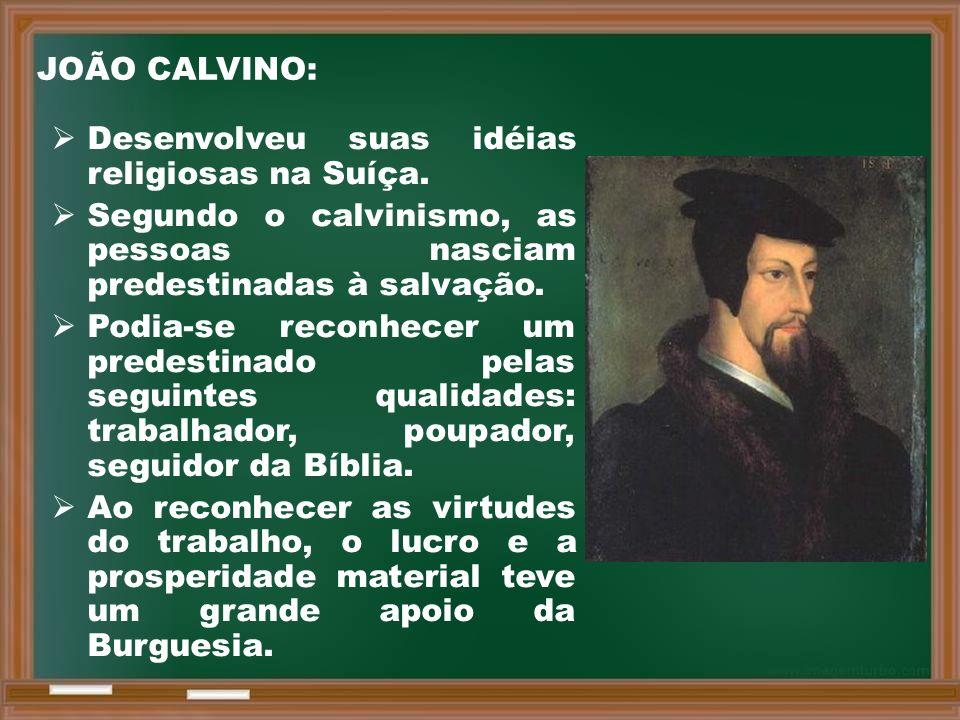 JOÃO CALVINO: Desenvolveu suas idéias religiosas na Suíça. Segundo o calvinismo, as pessoas nasciam predestinadas à salvação.