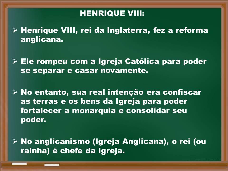 HENRIQUE VIII: Henrique VIII, rei da Inglaterra, fez a reforma anglicana. Ele rompeu com a Igreja Católica para poder se separar e casar novamente.