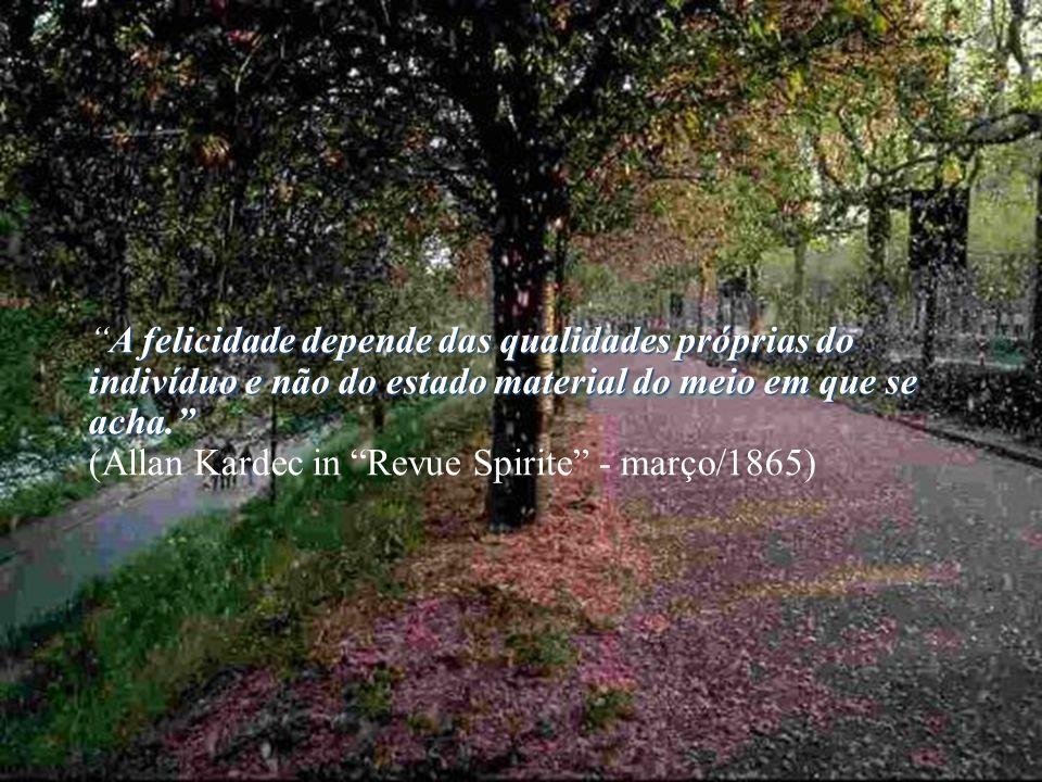 A felicidade depende das qualidades próprias do indivíduo e não do estado material do meio em que se acha. (Allan Kardec in Revue Spirite - março/1865)