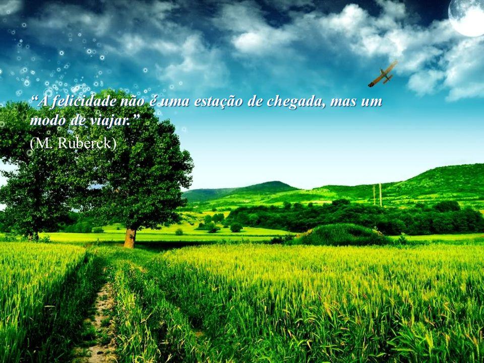 A felicidade não é uma estação de chegada, mas um modo de viajar.