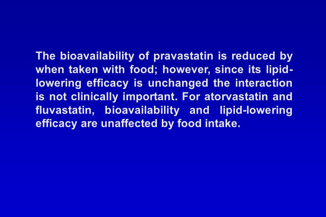 The bioavailability of pravastatin is reduced by when taken with food; however, since its lipid-lowering efficacy is unchanged the interaction is not clinically important.