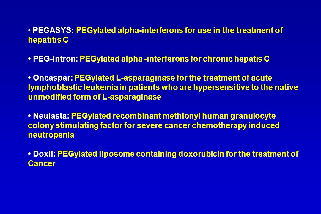 PEGASYS: PEGylated alpha-interferons for use in the treatment of hepatitis C • PEG-Intron: PEGylated alpha -interferons for chronic hepatis C • Oncaspar: PEGylated L-asparaginase for the treatment of acute lymphoblastic leukemia in patients who are hypersensitive to the native unmodified form of L-asparaginase • Neulasta: PEGylated recombinant methionyl human granulocyte colony stimulating factor for severe cancer chemotherapy induced neutropenia • Doxil: PEGylated liposome containing doxorubicin for the treatment of Cancer