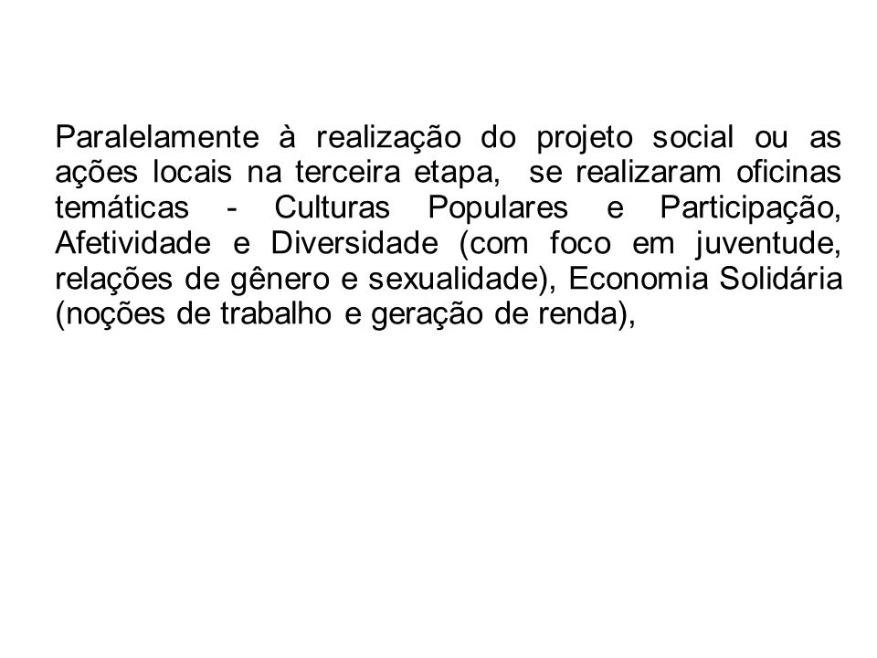 Paralelamente à realização do projeto social ou as ações locais na terceira etapa, se realizaram oficinas temáticas - Culturas Populares e Participação, Afetividade e Diversidade (com foco em juventude, relações de gênero e sexualidade), Economia Solidária (noções de trabalho e geração de renda),