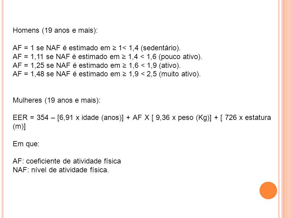 Homens (19 anos e mais): AF = 1 se NAF é estimado em ≥ 1< 1,4 (sedentário). AF = 1,11 se NAF é estimado em ≥ 1,4 < 1,6 (pouco ativo).