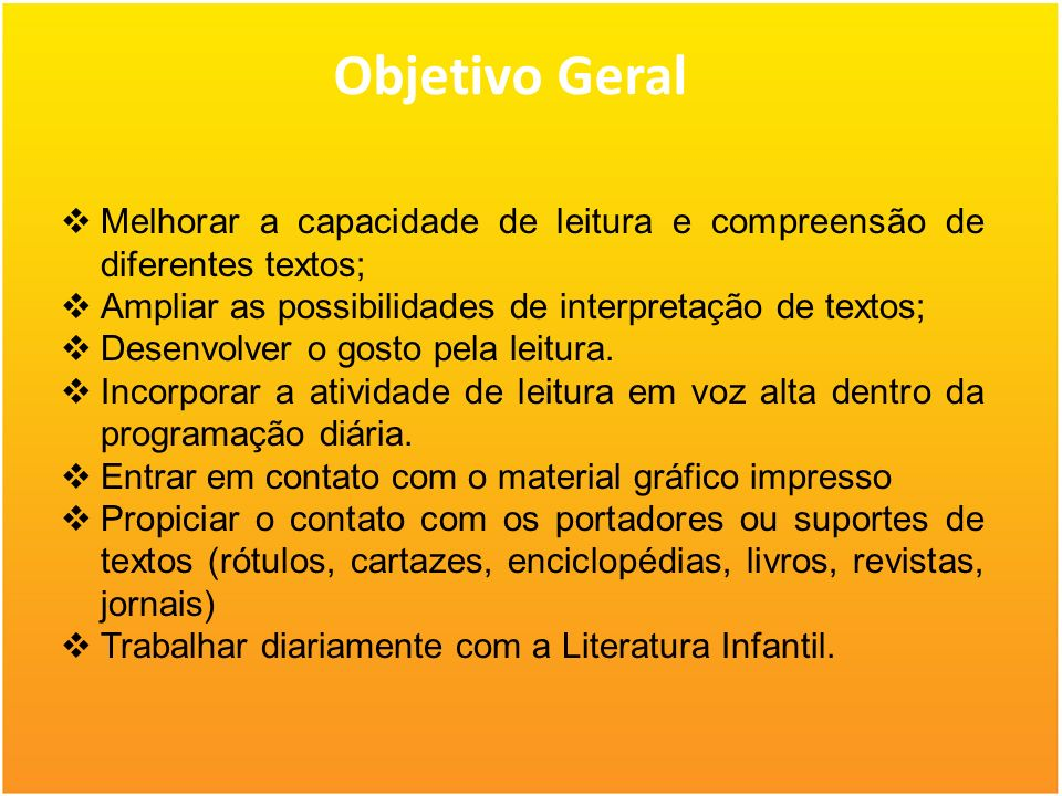Objetivo Geral Melhorar a capacidade de leitura e compreensão de diferentes textos; Ampliar as possibilidades de interpretação de textos;