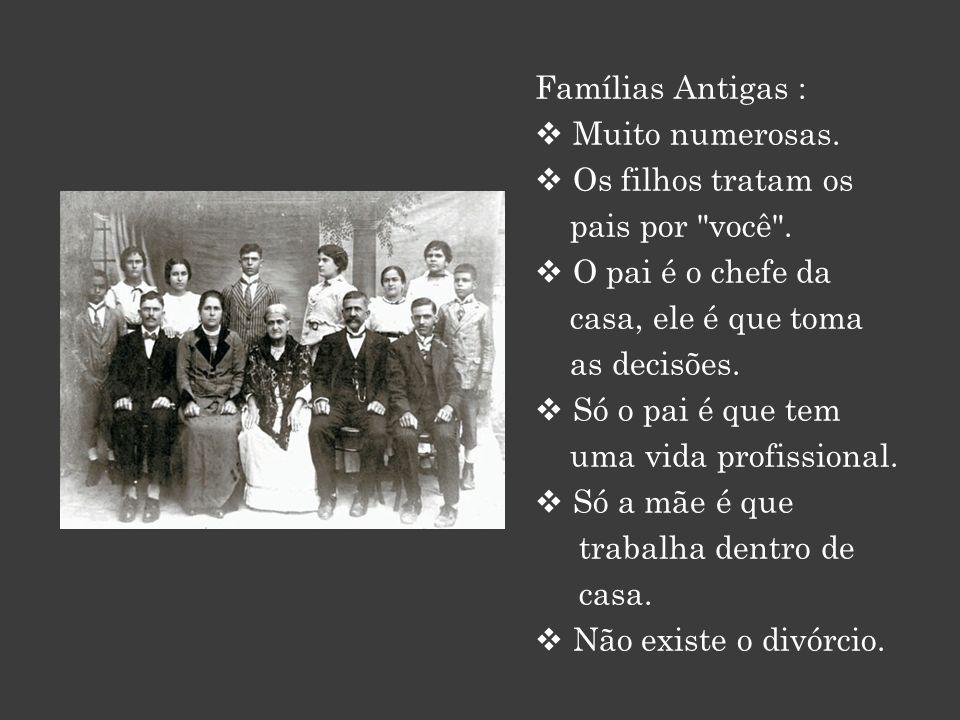Famílias Antigas : Muito numerosas. Os filhos tratam os. pais por você . O pai é o chefe da. casa, ele é que toma.