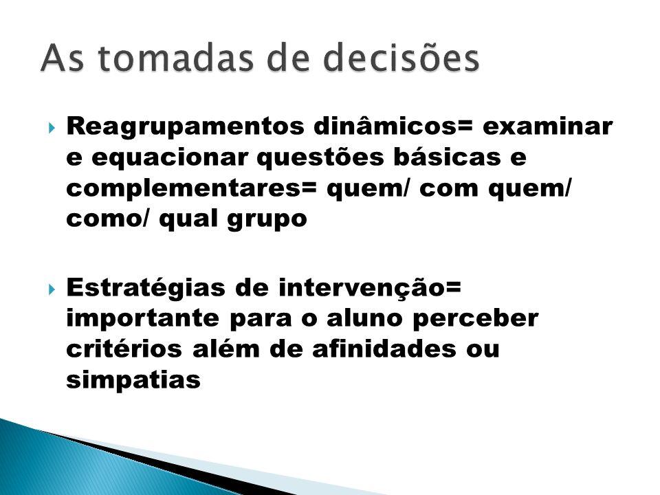 As tomadas de decisões Reagrupamentos dinâmicos= examinar e equacionar questões básicas e complementares= quem/ com quem/ como/ qual grupo.