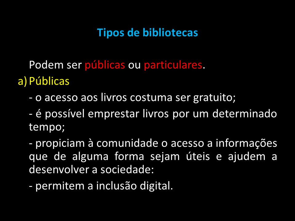 Tipos de bibliotecas Podem ser públicas ou particulares. Públicas. - o acesso aos livros costuma ser gratuito;