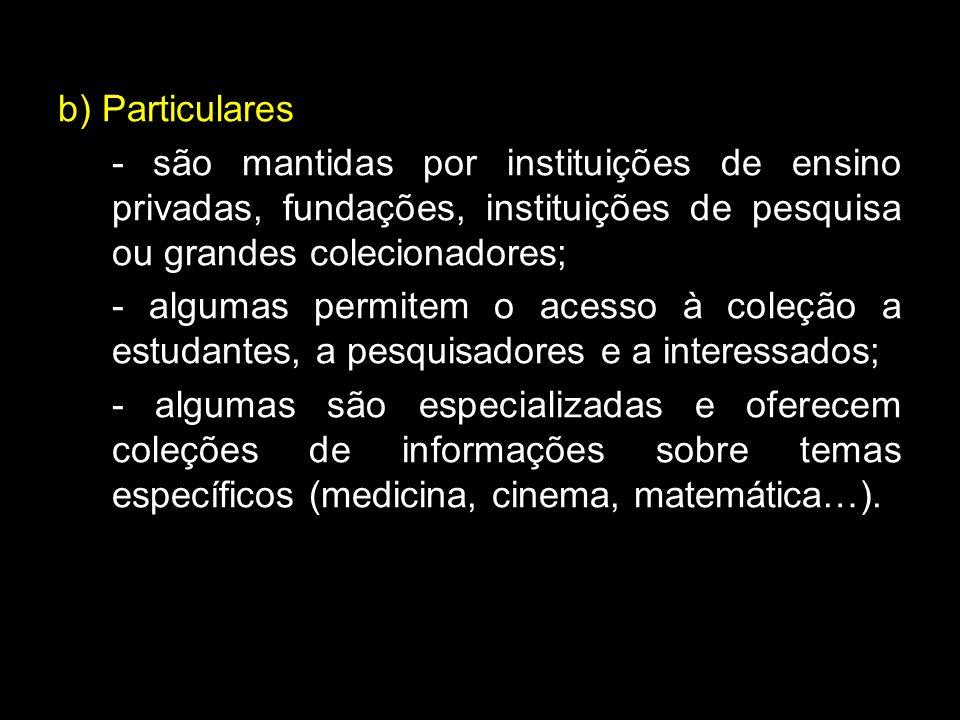 b) Particulares - são mantidas por instituições de ensino privadas, fundações, instituições de pesquisa ou grandes colecionadores; - algumas permitem o acesso à coleção a estudantes, a pesquisadores e a interessados; - algumas são especializadas e oferecem coleções de informações sobre temas específicos (medicina, cinema, matemática…).