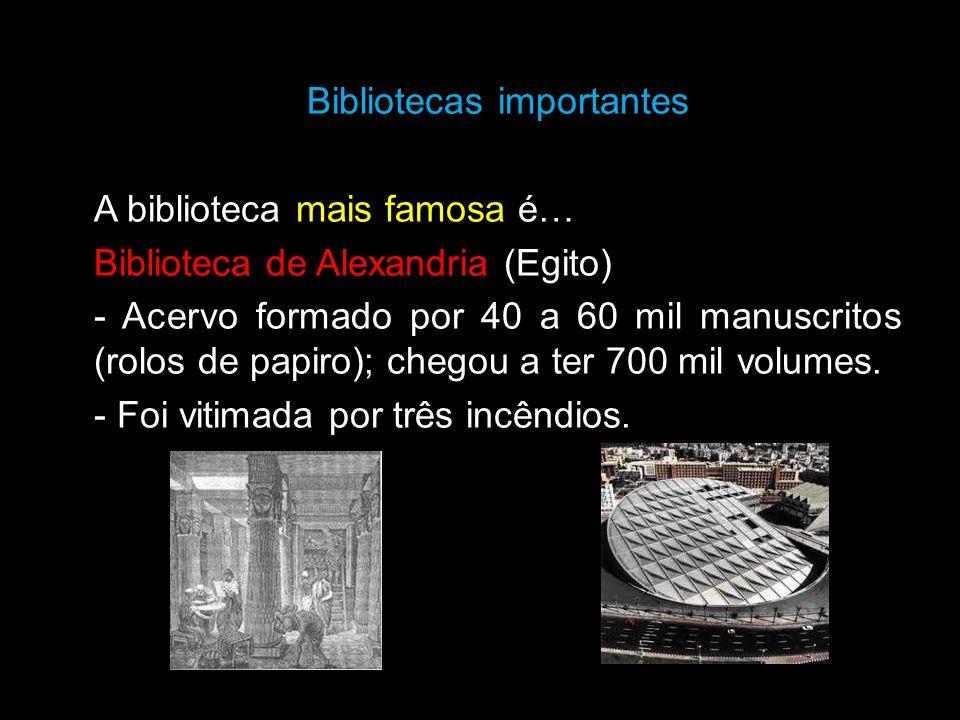 Bibliotecas importantes A biblioteca mais famosa é… Biblioteca de Alexandria (Egito) - Acervo formado por 40 a 60 mil manuscritos (rolos de papiro); chegou a ter 700 mil volumes.