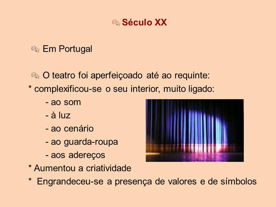 Século XX  Em Portugal.  O teatro foi aperfeiçoado até ao requinte: * complexificou-se o seu interior, muito ligado: