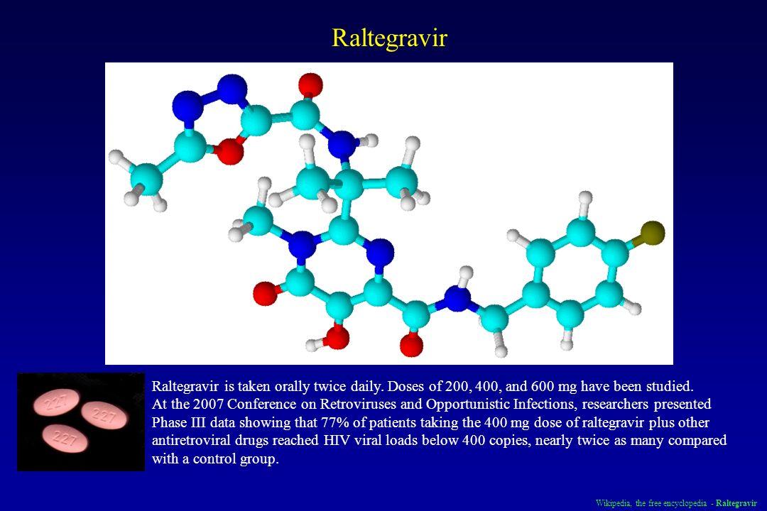 RaltegravirRaltegravir is taken orally twice daily. Doses of 200, 400, and 600 mg have been studied.