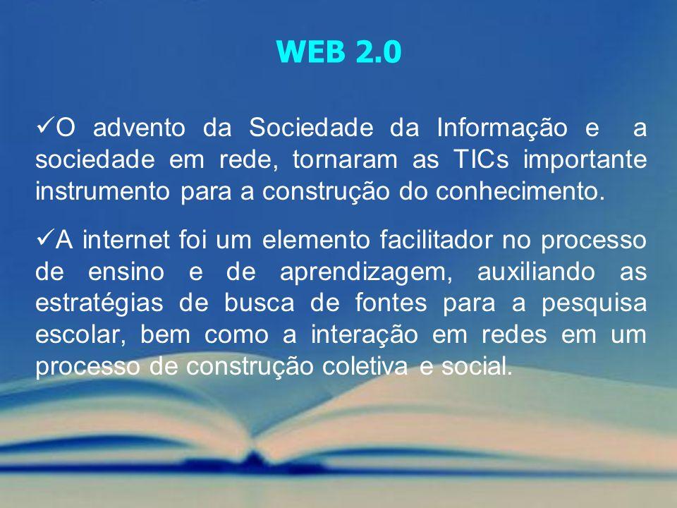 WEB 2.0 O advento da Sociedade da Informação e a sociedade em rede, tornaram as TICs importante instrumento para a construção do conhecimento.