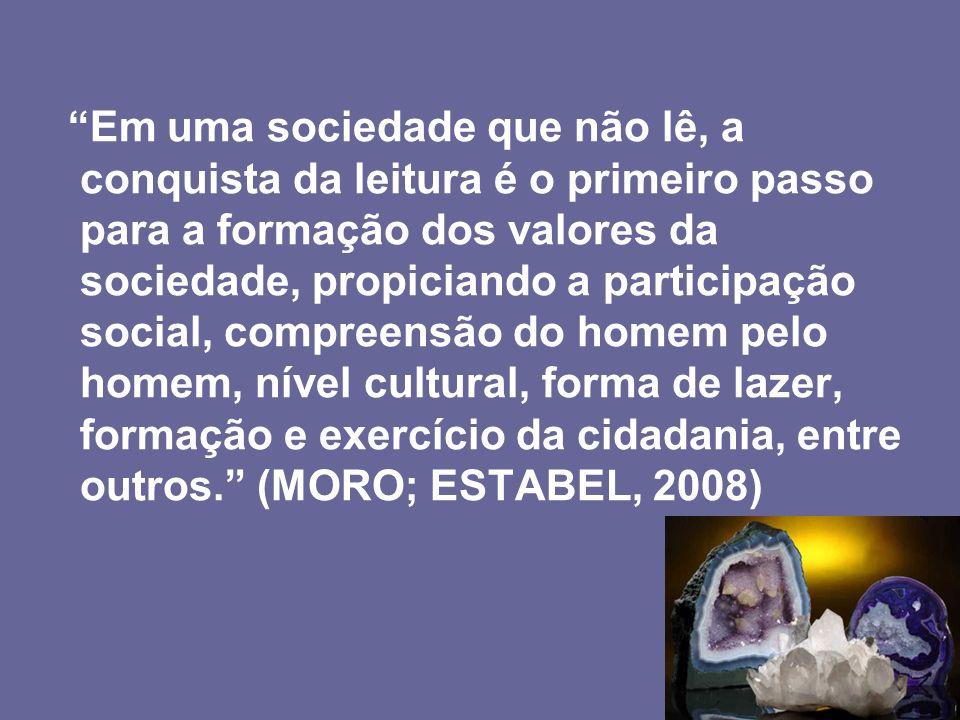 Em uma sociedade que não lê, a conquista da leitura é o primeiro passo para a formação dos valores da sociedade, propiciando a participação social, compreensão do homem pelo homem, nível cultural, forma de lazer, formação e exercício da cidadania, entre outros. (MORO; ESTABEL, 2008)