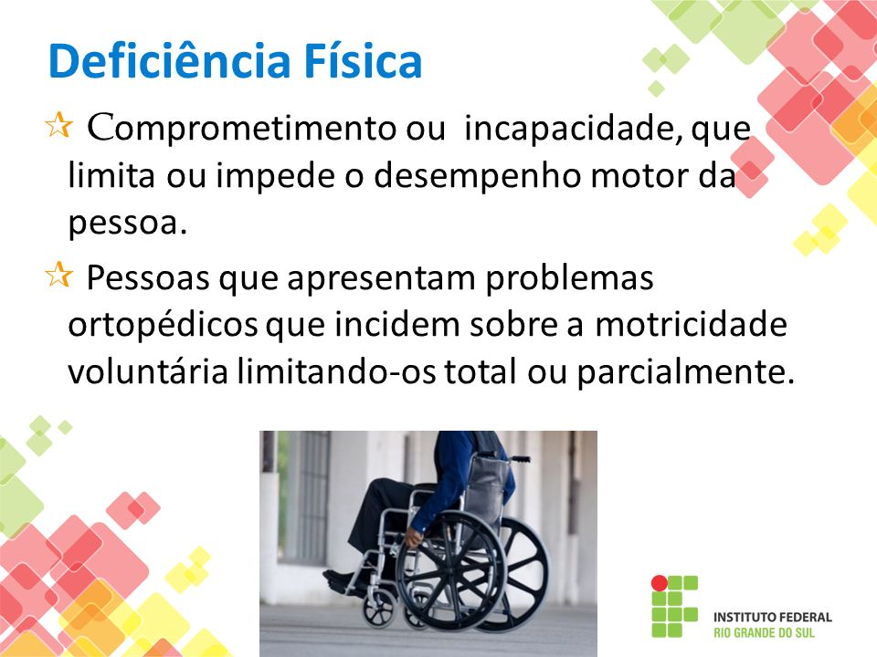 Deficiência Física Comprometimento ou incapacidade, que limita ou impede o desempenho motor da pessoa.