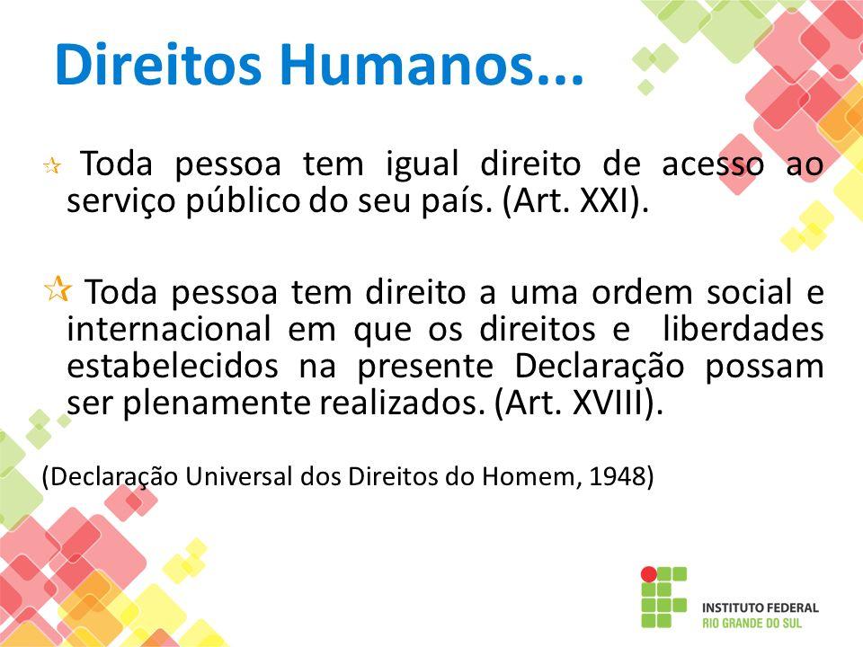 Direitos Humanos... Toda pessoa tem igual direito de acesso ao serviço público do seu país. (Art. XXI).