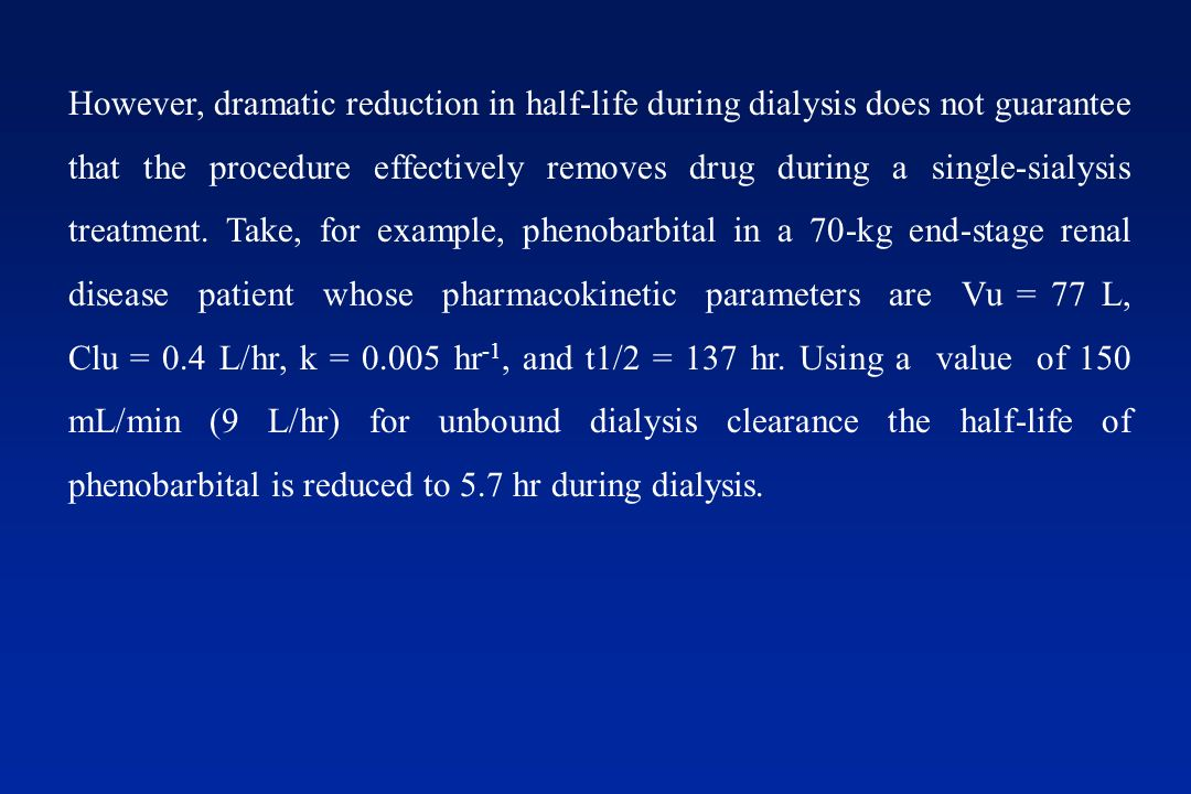 However, dramatic reduction in half-life during dialysis does not guarantee that the procedure effectively removes drug during a single-sialysis treatment.