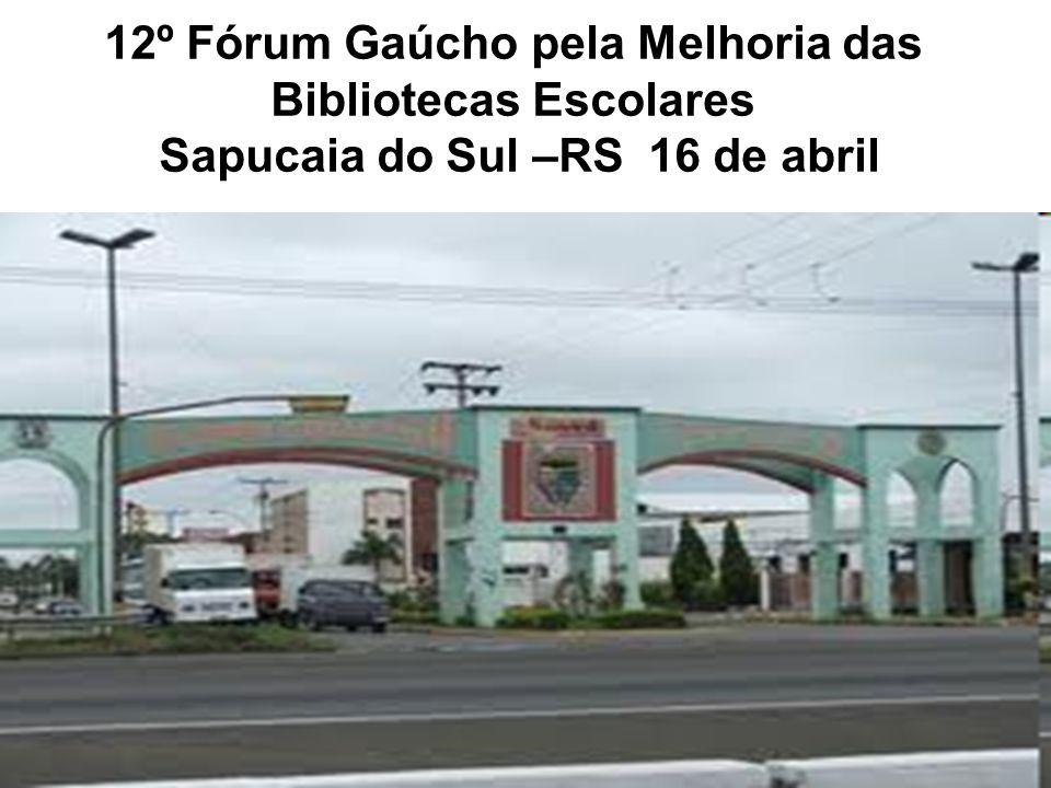 12º Fórum Gaúcho pela Melhoria das Bibliotecas Escolares Sapucaia do Sul –RS 16 de abril