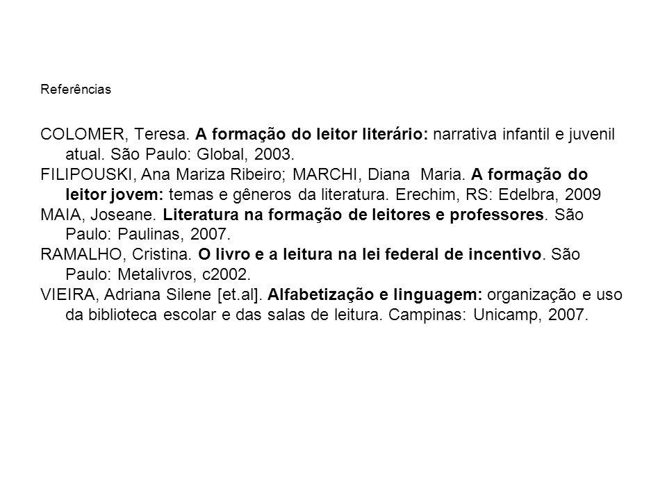 Referências COLOMER, Teresa. A formação do leitor literário: narrativa infantil e juvenil atual. São Paulo: Global, 2003.