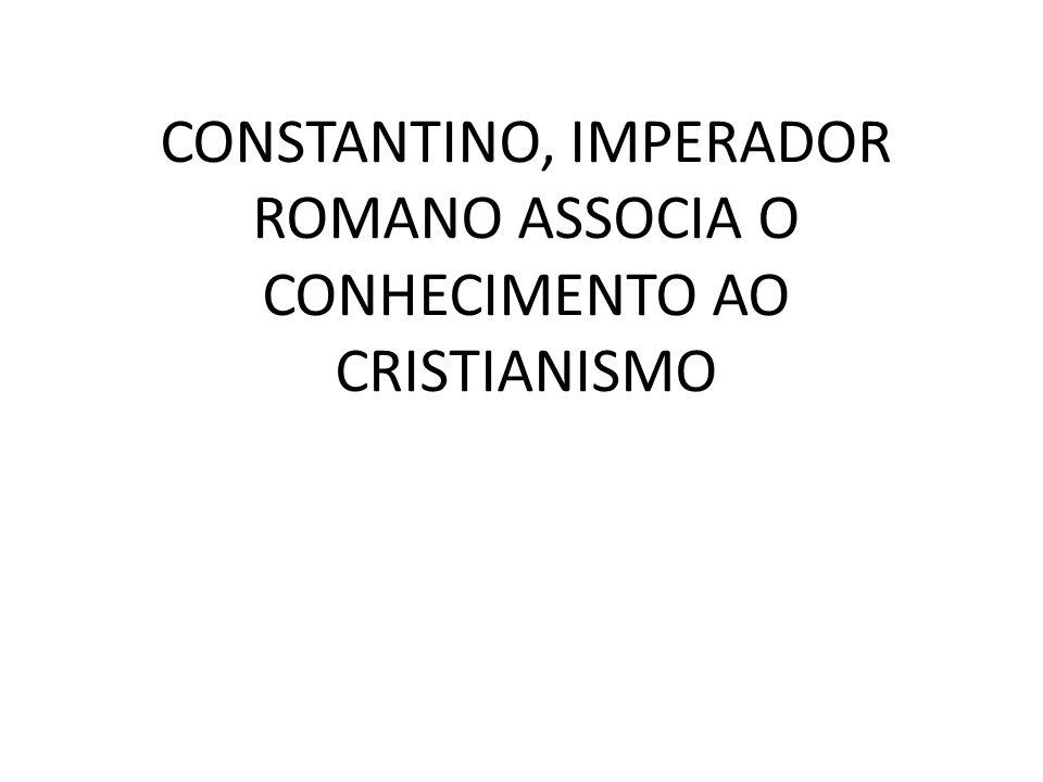 CONSTANTINO, IMPERADOR ROMANO ASSOCIA O CONHECIMENTO AO CRISTIANISMO
