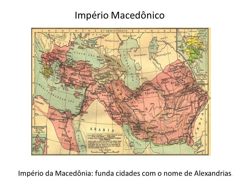 Império da Macedônia: funda cidades com o nome de Alexandrias.