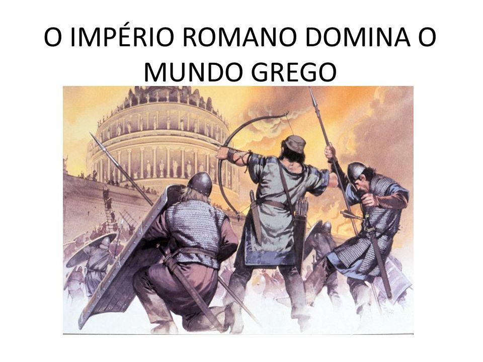 O IMPÉRIO ROMANO DOMINA O MUNDO GREGO