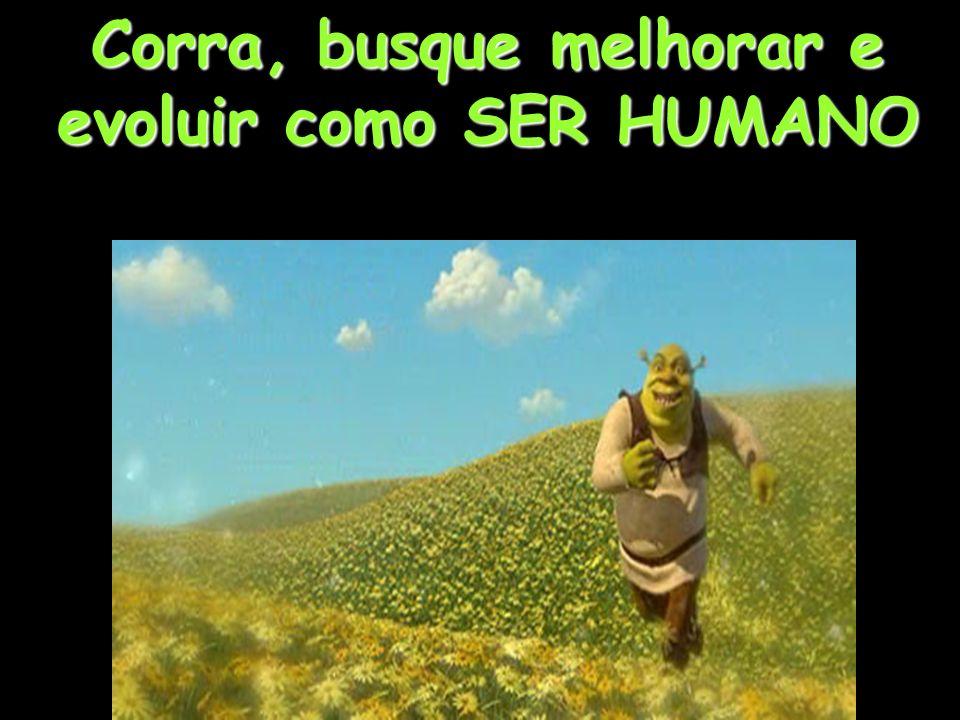 Corra, busque melhorar e evoluir como SER HUMANO