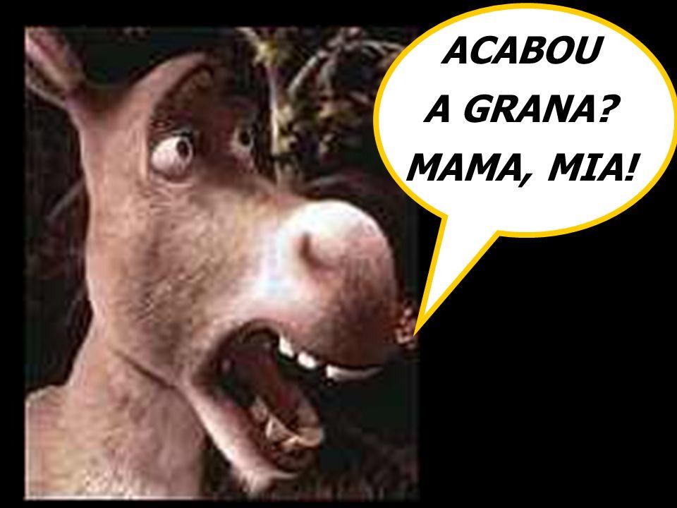 ACABOU A GRANA MAMA, MIA!