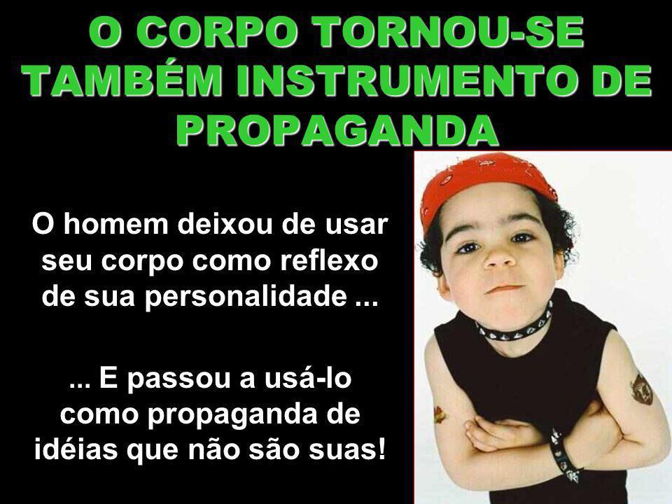 O CORPO TORNOU-SE TAMBÉM INSTRUMENTO DE PROPAGANDA