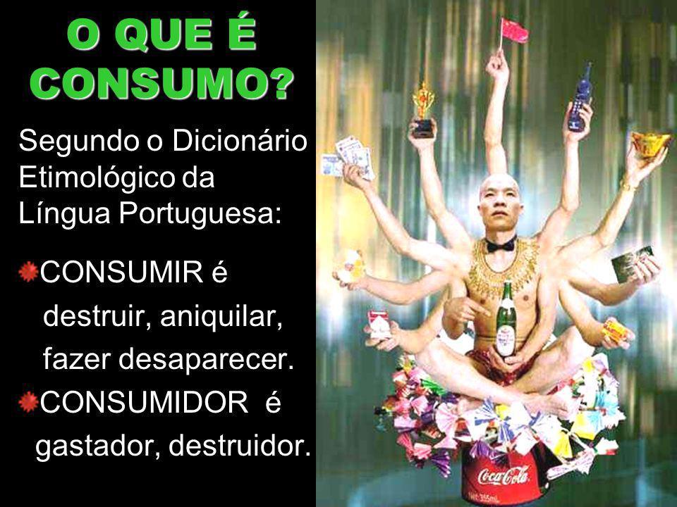 O QUE É CONSUMO Segundo o Dicionário Etimológico da Língua Portuguesa: CONSUMIR é. destruir, aniquilar,