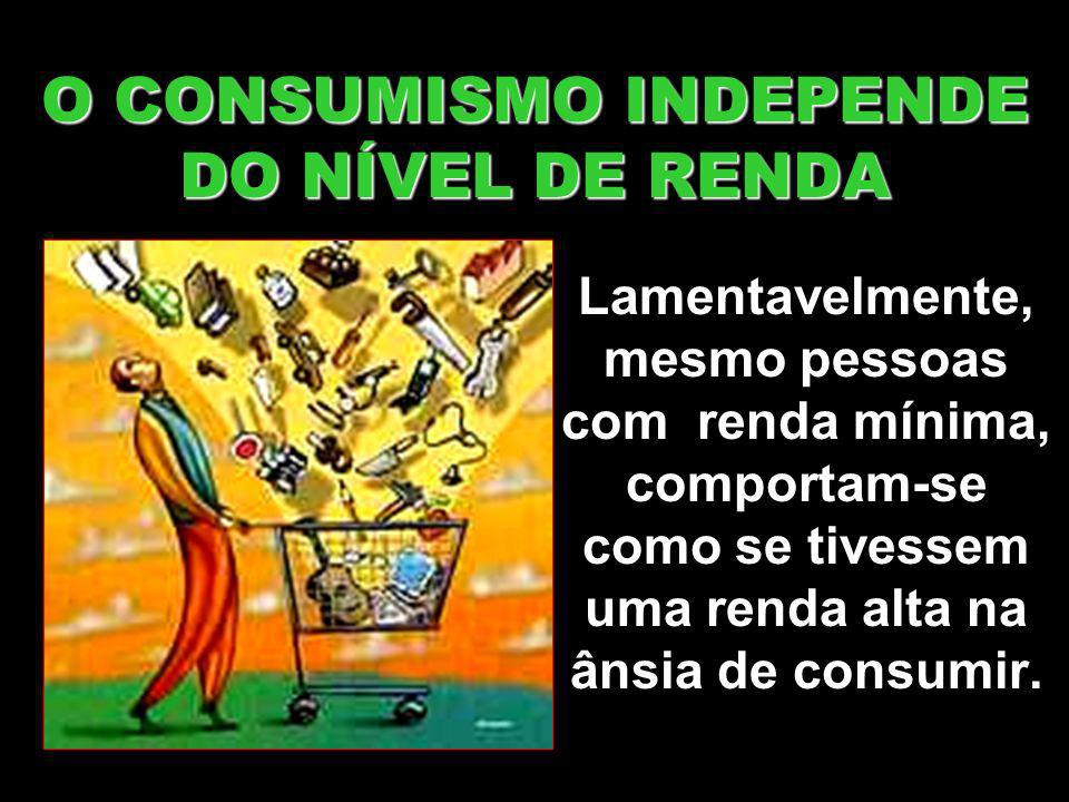 O CONSUMISMO INDEPENDE DO NÍVEL DE RENDA
