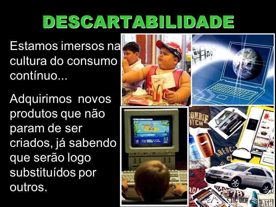 DESCARTABILIDADE Estamos imersos na cultura do consumo contínuo...